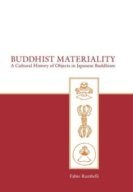 Buddhist Materiality: A Cultural History of Objects in Japanese Buddhism