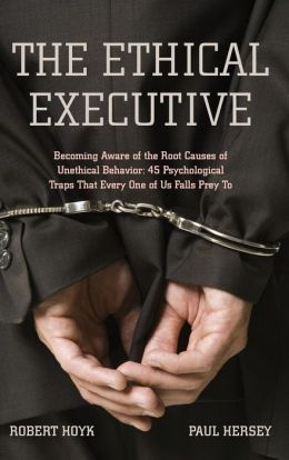 The Ethical Executive: Becoming Aware of the Root Causes of Unethical Behavior - 45 Psychological Traps That Every One of Us Falls Prey To