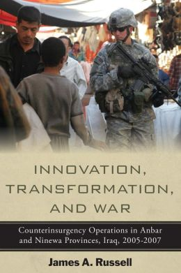 Innovation, Transformation, and War: Counterinsurgency Operations in Anbar and Ninewa Provinces, Iraq, 2005-2007