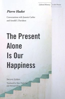 The The Present Alone is Our Happiness, Second Edition: Conversations with Jeannie Carlier and Arnold I. Davidson
