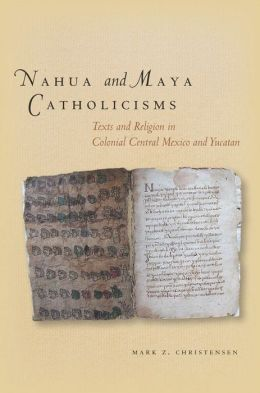 Nahua and Maya Catholicisms: Texts and Religion in Colonial Central Mexico and Yucatan