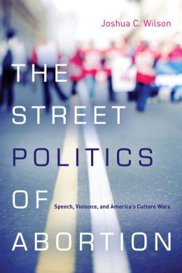 The Street Politics of Abortion: Speech, Violence, and America's Culture Wars