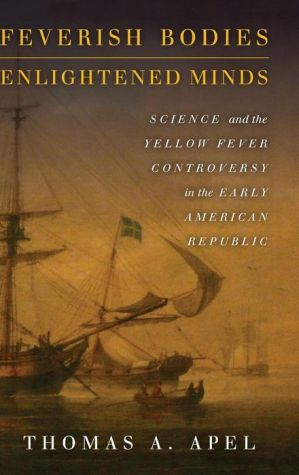 Feverish Bodies, Enlightened Minds: Science and the Yellow Fever Controversy in the Early American Republic