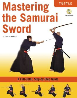 Mastering the Samurai Sword: A Full-Color, Step-by-Step Guide