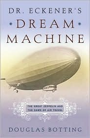 Dr. Eckener's Dream Machine: The Great Zeppelin and the Dawn of Air Travel