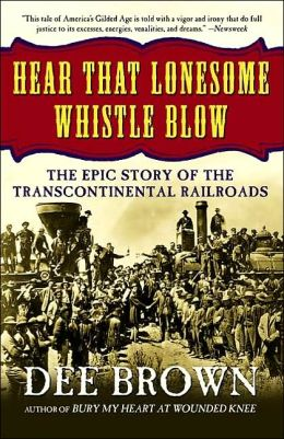 Hear That Lonesome Whistle Blow: The Epic Story of the Transcontinental Railroads