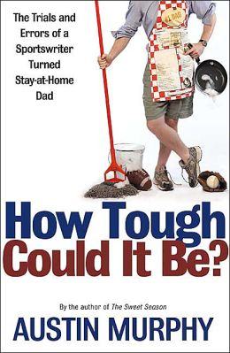 How Tough Could It Be?: The Trials and Errors of a Sportswriter Turned Stay-at-Home Dad