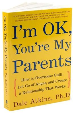 I'm OK, You're My Parents: How to Overcome Guilt, Let Go of Anger, and Create a Relationship That Works