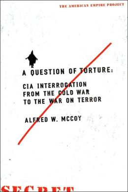 A Question of Torture: CIA Interrogation, from the Cold War to the War on Terror (American Empire Project Series)