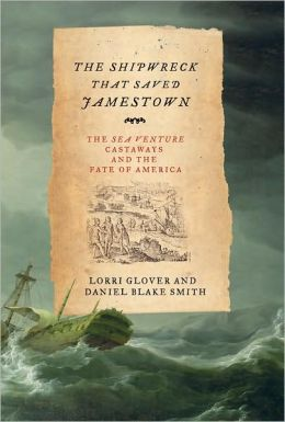 The Shipwreck That Saved Jamestown: The Sea Venture Castaways and the Fate of America Lorri Glover and Daniel Blake Smith