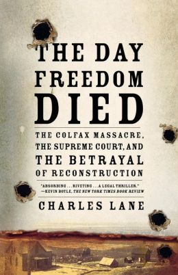 Day Freedom Died: The Colfax Massacre, the Supreme Court, and the Betrayal of Reconstruction