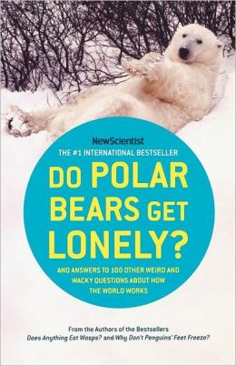 Do Polar Bears Get Lonely?: And Answers to 100 Other Weird and Wacky Questions about How the World Works