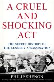 Book Cover Image. Title: A Cruel and Shocking Act:  The Secret History of the Kennedy Assassination, Author: Philip Shenon