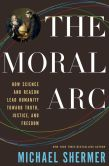 Book Cover Image. Title: The Moral Arc:  How Science and Reason Lead Humanity toward Truth, Justice, and Freedom, Author: Michael Shermer