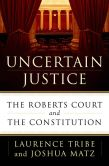 Book Cover Image. Title: Uncertain Justice:  The Roberts Court and the Constitution, Author: Laurence Tribe