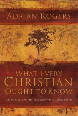 What Every Christian Ought to Know: Essential Truths for Growing Your Faith