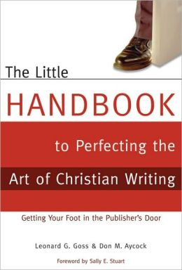 The Little Handbook for Perfecting the Art of Christian Writing: Getting Your Foot in the Publisher's Door