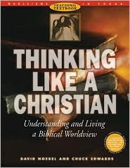 Thinking Like a Christian: Understanding and Living a Biblical Worldview