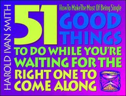 51 Good Things to Do while You're Waiting for the Right One to Come Along