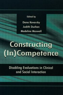 Constructing (In)Competence: Disabling Evaluations in Clinical and Social Interaction