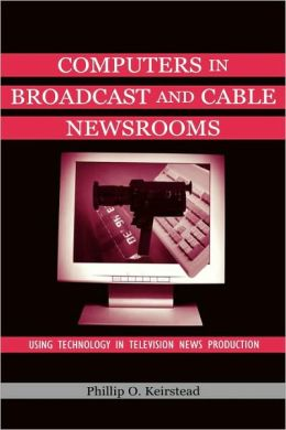 Computers in Broadcast and Cable Newsrooms: Using Technology in Television News Production