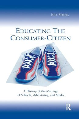 Educating the Consumer: A History of the Marriage of Schools, Advertising, and Media