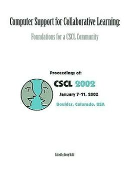 Computer Support for Collaboratie Learning: Foundations for a Cscl Community : Proceedings of Cscl 2002 Proceedings, Boulder, Colorado, USA, January 7-11, 2002 / Edited by Gerry Stahl.