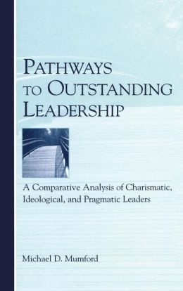 Pathways to Outstanding Leadership A Comparative Analysis of Charismatic, Ideological, and Pragmatic Leaders
