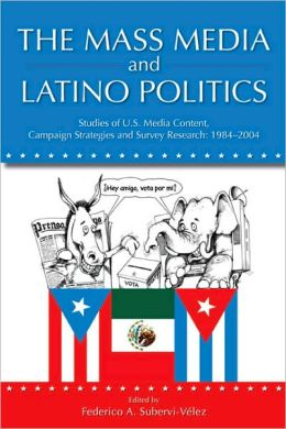 The Mass Media and Latino Politics: Studies of U. S. Media Content, Campaign Strategies and Survey Research: 1984-2004