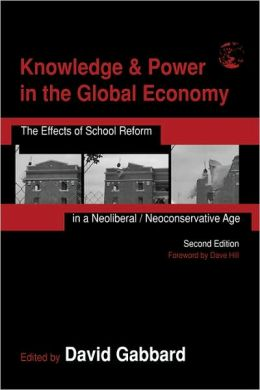 Knowledge and Power in the Global Economy: The Effects of School Reform in a Neoliberal/Neoconservative Age
