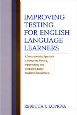 Improving Testing Through English Language Learners: A Comprehensive Approach to Designing, Building, Implementing & Interpreting Better Academic Assessments