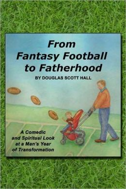 From Fantasy Football to Fatherhood: A Comedic and Spiritual Look at a Man's Year of Transformation