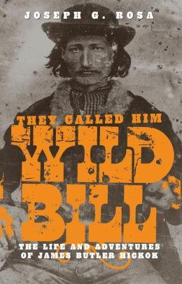 They Called Him Wild Bill: The Life and Adventures of James Butler Hickok
