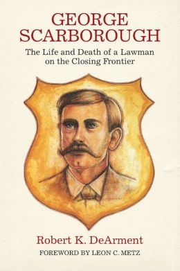 George Scarborough; The Life and Death of a Lawman on the Closing Frontier