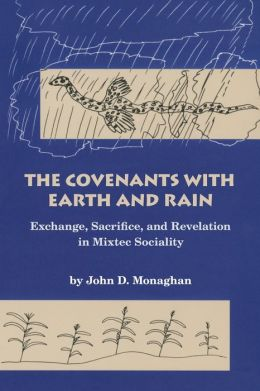 The Covenants with Earth and Rain; Exchange, Sacrifice, and Revelation in Mixtec Society