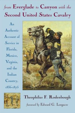 From Everglade to Canyon with the Second United States Cavalry: An Authentic Account of Service in Florida, Mexico, Virginia and the Indian Country, 1836-1875