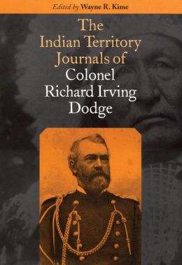 The Indian Territory Journals of Colonel Richard Irving Dodge Richard Irving Dodge and Wayne R. Kime