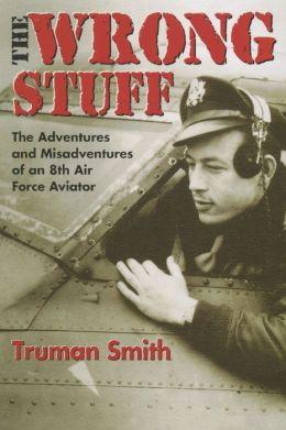 The Wrong Stuff: The Adventures and Misadventures of an 8th Airforce Aviator
