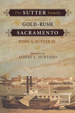 The Sutter Family and the Origins of Gold-Rush Sacramento John Augustus Sutter