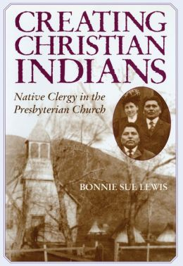 Creating Christian Indians: Native Clergy in the Presbyterian Church