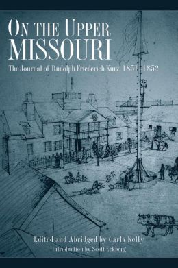 On the Upper Missouri: The Journal of Rudolph Friederich Kurz, 1851-1852