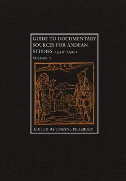 Guide to Documentary Sources for Andean Studies, 1530-1900, Volume 1