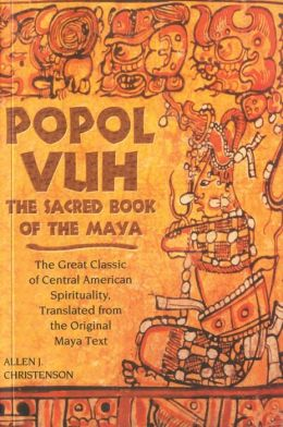 Popol Vuh: The Sacred Book of the Maya - The Great Classic of Central American Spirituality, Translated from the Original Maya Text