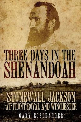 Three Days in the Shenandoah: Stonewall Jackson at Front Royal and Winchester