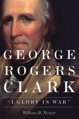 George Rogers Clark: I Glory in War