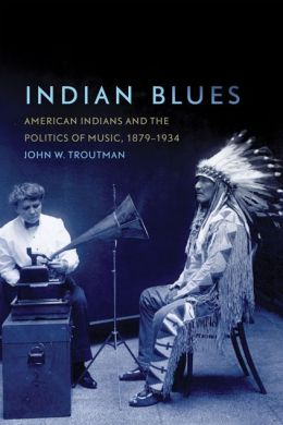 Indian Blues: American Indians and the Politics of Music, 1879-1934