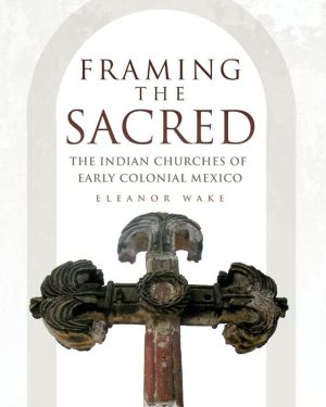 Framing the Sacred: The Indian Churches of Early Colonial Mexico