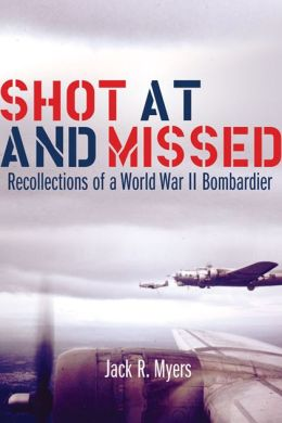 Shot at and Missed: Recollections of a World War II Bombardier