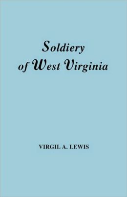 The Soldiery In West Virginia In The French And Indian War; Lord Dunmore's War; The Revolution; The Later Indian Wars; The Whiskey Insurrection; The Scond War With England; The War With Mexico; And Addenda Relating To West Virginians In The Civil War. Rep