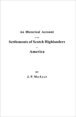 An Historical Account Of The Settlements Of Scotch Highlanders In America Prior To The Peace Of 1783, Together With Notices Of Highland Regiments And Biographical Sketches